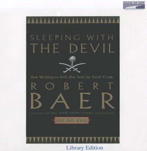 Sleeping with the Devil: How Washington Sold Our Soul For Saudi Crude (Unabridged on 7 CDs) (0736693505) by Robert Baer
