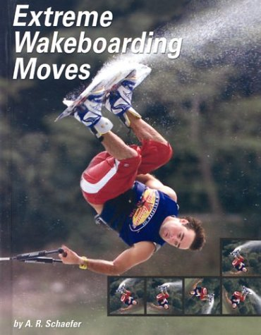 Extreme Wakeboarding Moves (Behind the Moves): A. R. Schaefer