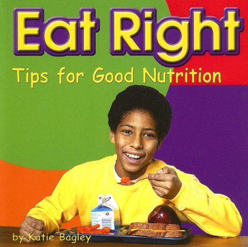 Eat Right: Tips for Good Nutrition (Tips for Good Nutrition; Your Health): Katie Bagley