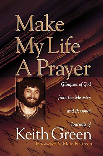 Make My Life a Prayer: Glimpses of God from the Ministry and Personal Journals of Keith Green (0736903607) by Keith Green