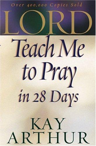 Lord, Teach Me to Pray in 28 Days: Kay Arthur