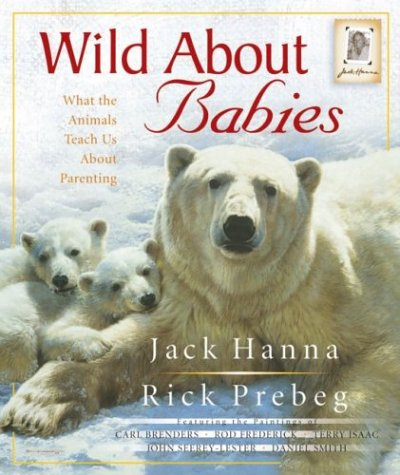 Wild About Babies: What the Animals Teach Us About Parenting (9780736912082) by Jack Hanna; Rick Prebeg