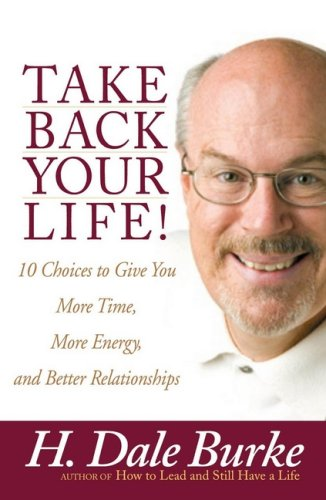 Take Back Your Life!: 10 Choices to Give You More Time, More Energy, and Better Relationships (0736914005) by Burke, H. Dale