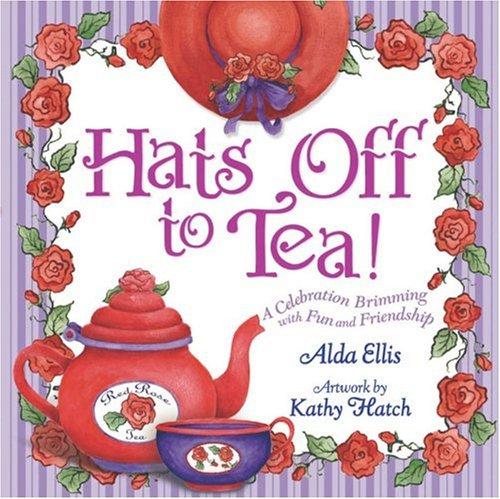 Hats Off to Tea!: A Celebration Brimming: Alda Ellis