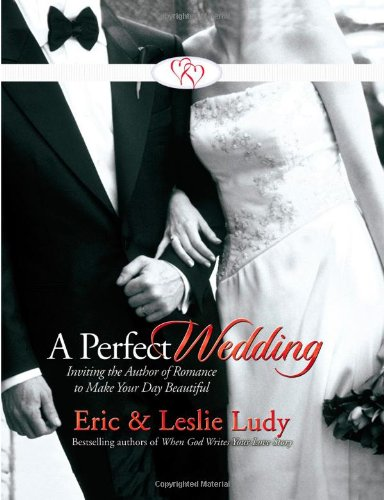 A Perfect Wedding: Inviting the Author of Romance to Make Your Day Beautiful (0736915664) by Ludy, Eric; Ludy, Leslie