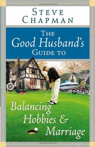 The Good Husband's Guide to Balancing Hobbies and Marriage (Chapman, Steve): Steve Chapman