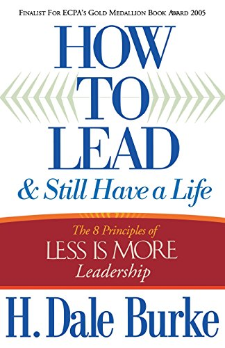How to Lead and Still Have a Life: The 8 Principles of Less is More Leadership (0736916865) by Burke, H. Dale