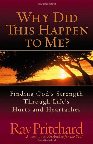 Why Did This Happen to Me?: Finding God's Strength Through Life's Hurts and Heartaches (0736916997) by Ray Pritchard