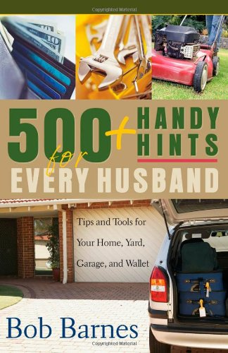 500 Handy Hints for Every Husband: Tips and Tools for Your Home, Yard, Garage, and Wallet: Bob ...