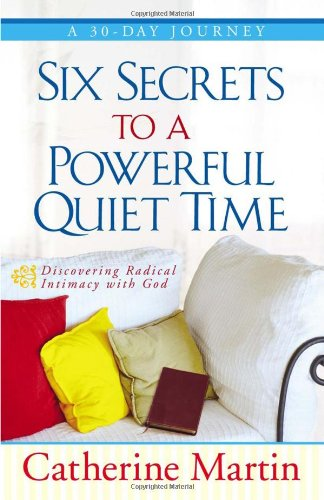 9780736917452: Six Secrets to a Powerful Quiet Time: Discovering Radical Intimacy with God