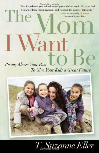 9780736917551: The Mom I Want to Be: Rising Above Your Past to Give Your Kids a Great Future