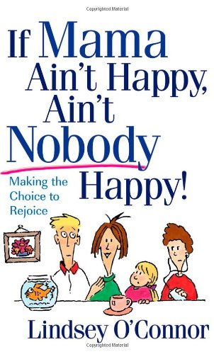 If Mama Ain't Happy, Ain't Nobody Happy!: Making the Choice to Rejoice (0736918450) by Lindsey O'Connor