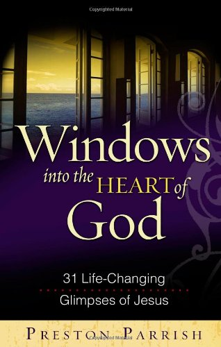 Windows into the Heart of God: 31 Life-Changing Glimpses of Jesus: Preston Parrish
