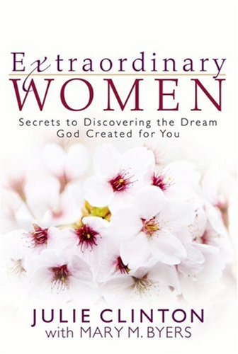Extraordinary Women: Secrets to Discovering the Dream God Created for You (0736921109) by Clinton, Julie; Byers, Mary M.