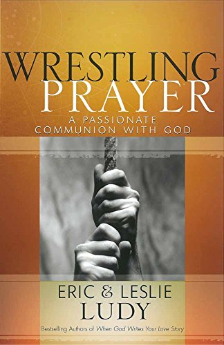 Wrestling Prayer: A Passionate Communion with God (0736921656) by Ludy, Eric; Ludy, Leslie