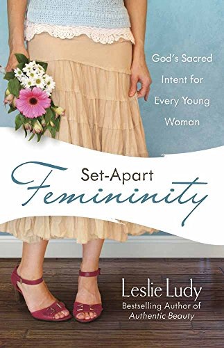 Set-Apart Femininity: God's Sacred Intent for Every Young Woman (0736922865) by Ludy, Leslie