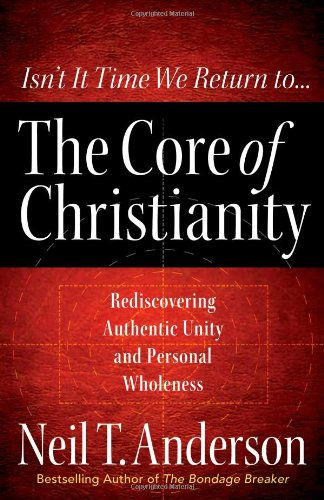 9780736925068: The Core of Christianity: Rediscovering Authentic Unity and Personal Wholeness in Christ
