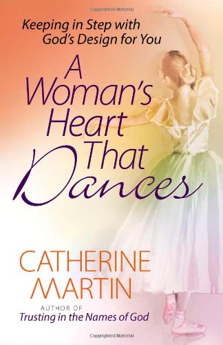A Woman's Heart That Dances: Keeping in Step with God's Design for You: Martin, Catherine
