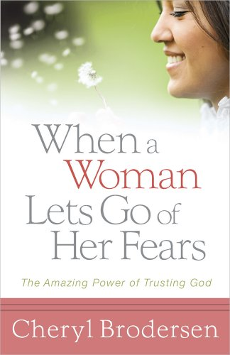 When a Woman Lets Go of Her Fears: The Amazing Power of Trusting God: Cheryl Brodersen