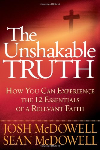 The Unshakable Truth®: How You Can Experience the 12 Essentials of a Relevant Faith (0736928707) by Josh McDowell; Sean McDowell