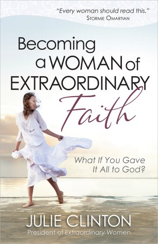 Becoming a Woman of Extraordinary Faith: What If You Gave It All to God? (0736939261) by Clinton, Julie
