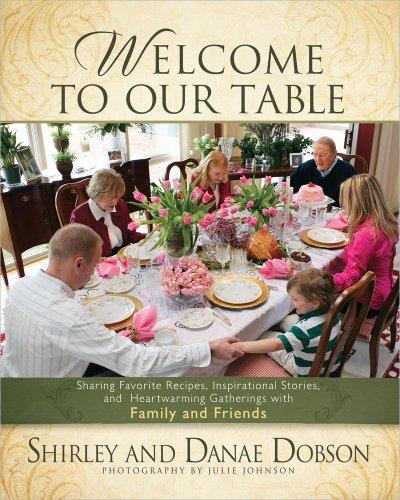 Welcome to Our Table: Sharing Favorite Recipes, Inspirational Stories, and Heartwarming Gatherings (0736943897) by Shirley Dobson; Danae Dobson