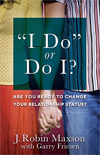 """I Do"" or Do I?: Are You Ready to Change Your Relationship Status? (0736945474) by Maxson, J. Robin; Friesen, Garry"