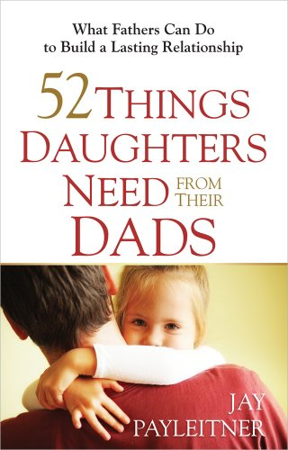 9780736948104: 52 Things Daughters Need from Their Dads: What Fathers Can Do to Build a Lasting Relationship