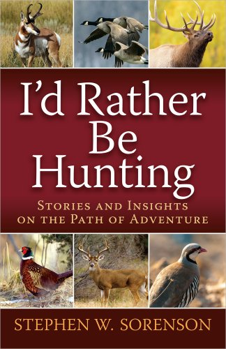I'd Rather Be Hunting: Stories and Insights on the Path of Adventure (9780736953108) by Stephen Sorenson
