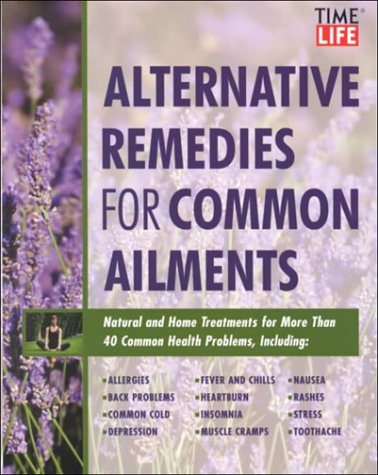Time-Life Alternative Remedies for Common Ailments: How to Treat, Arthritis, Back Problems, Chronic Fatigue, Headaches, Insomnia, Sinusitis-- And over 40 More Common Health Conditions (073701105X) by Time-Life Books