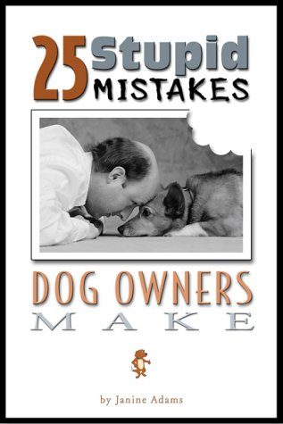 25 Stupid Mistakes Dog Owners Make: Janine Adams
