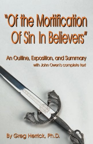 """Of the Mortification Of Sin In Believers"""": An Outline, Exposition, and Summary with John Owen&..."""
