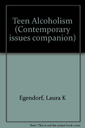 Teen Alcoholism - Contemporary Issues Companion: Egendorf, Larua K.