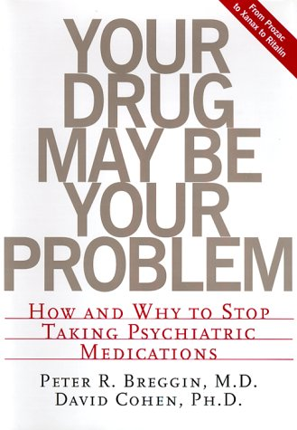 Your Drug May Be Your Problem: How And Why To Stop Taking Psychiatric Medications (0738201847) by Peter Breggin; David Cohen