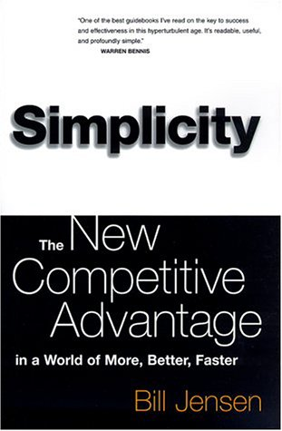 Simplicity: The New Competitive Advantage in a World of More, Better, Faster: Jensen, William D.
