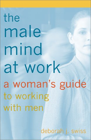 The Male Mind at Work : A Woman's Guide to Working with Men: Swiss, Deborah; Swiss, Deborah J.