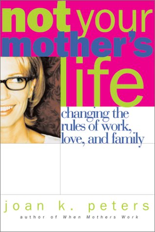 9780738203461: Not Your Mother's Life : Changing the Rules of Work, Love, and Family