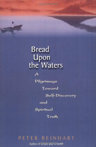 Bread Upon The Waters: A Pilgrimage Toward Self-discovery And Spiritual Truth (0738204323) by Peter Reinhart; Peter Reinhart