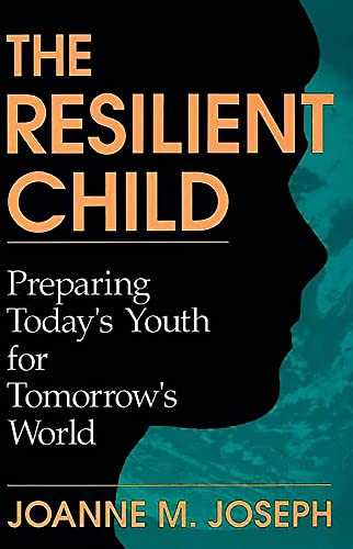 The Resilient Child: Preparing Today's Youth For Tomorrow's World: Joanne A. Joseph; ...