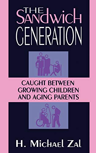 The Sandwich Generation: Caught Between Growing Children And Aging Parents: Zal, H. Michael