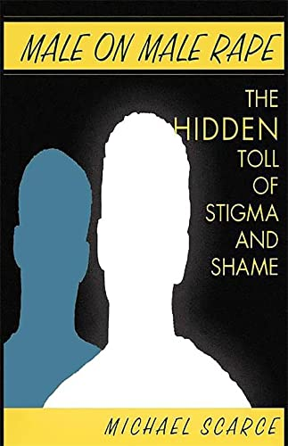 Male on Male Rape: The Hidden Toll of Stigma and Shame: Scarce, Michael
