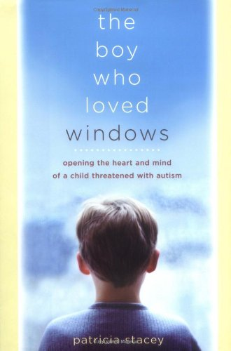 9780738206660: The Boy Who Loved Windows: Opening The Heart And Mind Of A Child Threatened With Autism