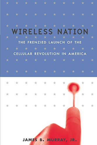 Wireless Nation: The Frenzied Launch Of The Cellular Revolution: Murray, James B.; Dickey, Lisa; Jr...