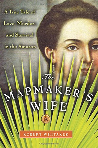 9780738208084: The Mapmaker's Wife: A True Tale Of Love, Murder, And Survival In The Amazon