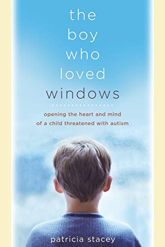 9780738209661: The Boy Who Loved Windows: Opening The Heart And Mind Of A Child Threatened With Autism
