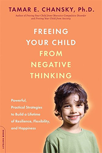 Freeing Your Child from Negative Thinking: Powerful, Practical Strategies to Build a Lifetime of Resilience, Flexibility, and Happiness (0738211850) by Chansky, Tamar E.