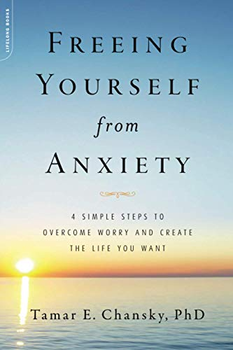 Freeing Yourself from Anxiety: 4 Simple Steps to Overcome Worry and Create the Life You Want (0738214833) by Chansky, Tamar E.