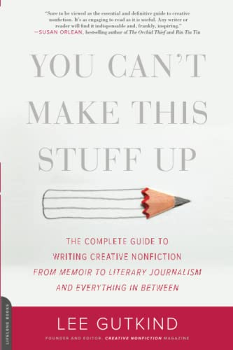 9780738215549: You Can't Make This Stuff Up: The Complete Guide to Writing Creative Nonfiction--from Memoir to Literary Journalism and Everything in Between