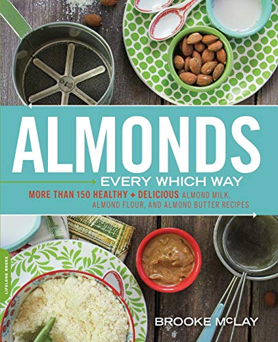Almonds Every Which Way: More than 150 Healthy & Delicious Almond Milk, Almond Flour, and Almond ...