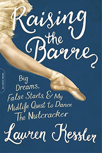 9780738218311: Raising the Barre: Big Dreams, False Starts, and My Midlife Quest to Dance the Nutcracker